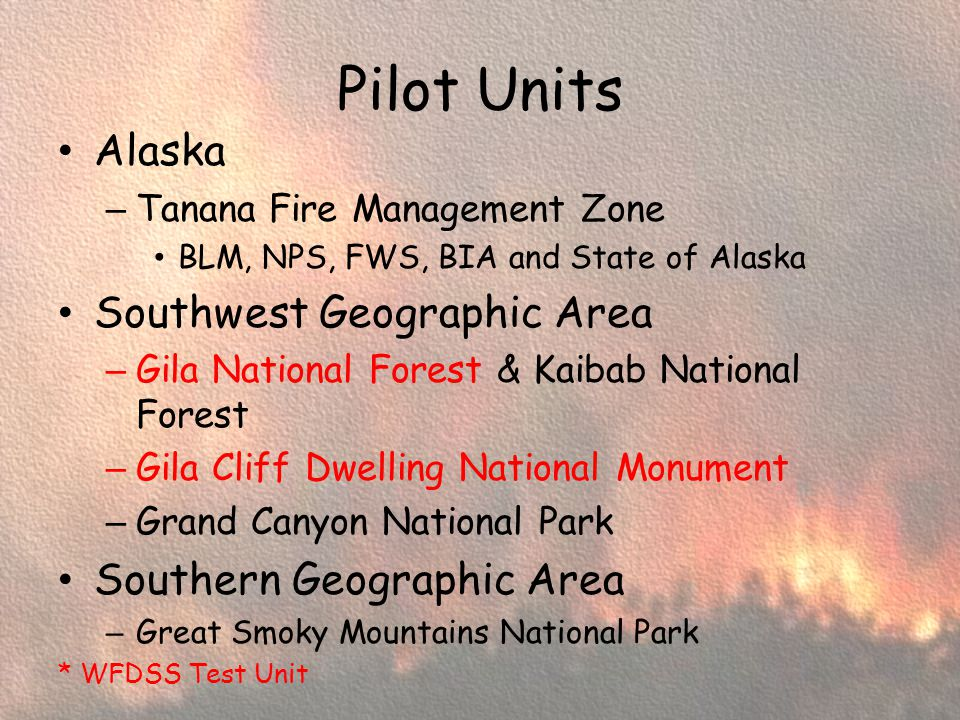 Pilot Units Alaska – Tanana Fire Management Zone BLM, NPS, FWS, BIA and State of Alaska Southwest Geographic Area – Gila National Forest & Kaibab National Forest – Gila Cliff Dwelling National Monument – Grand Canyon National Park Southern Geographic Area – Great Smoky Mountains National Park * WFDSS Test Unit