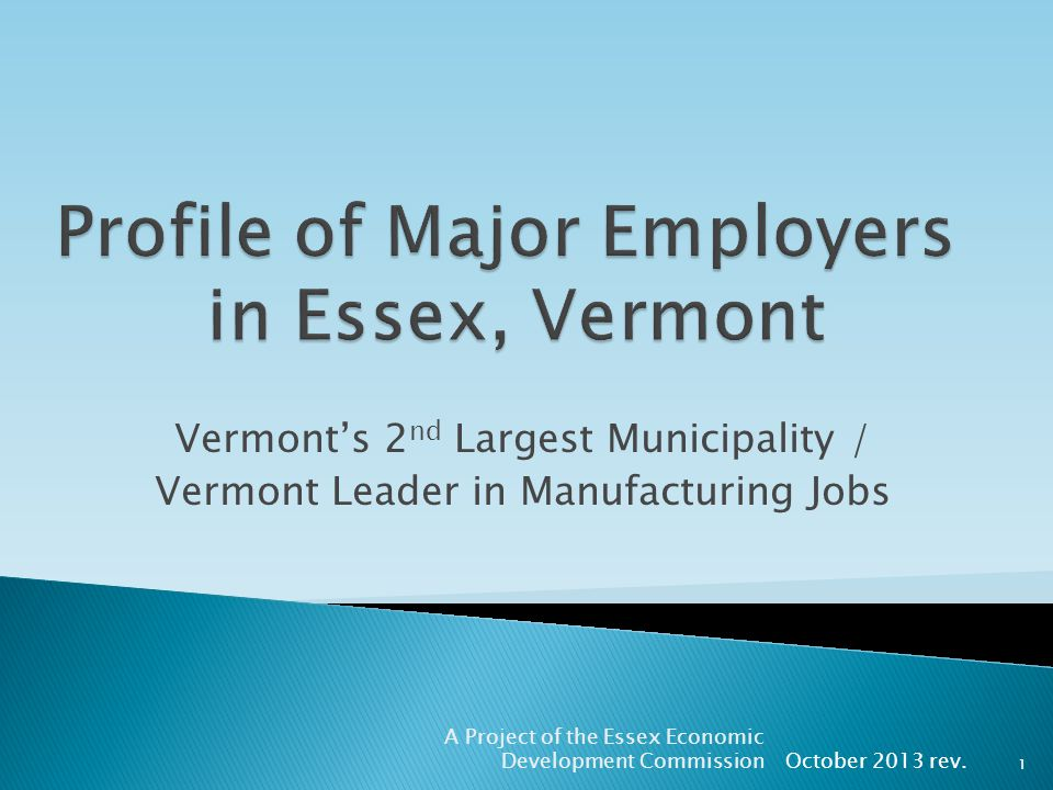 Vermonts 2 nd Largest Municipality / Vermont Leader in Manufacturing Jobs October 2013 rev. A Project of the Essex Economic Development Commission 1