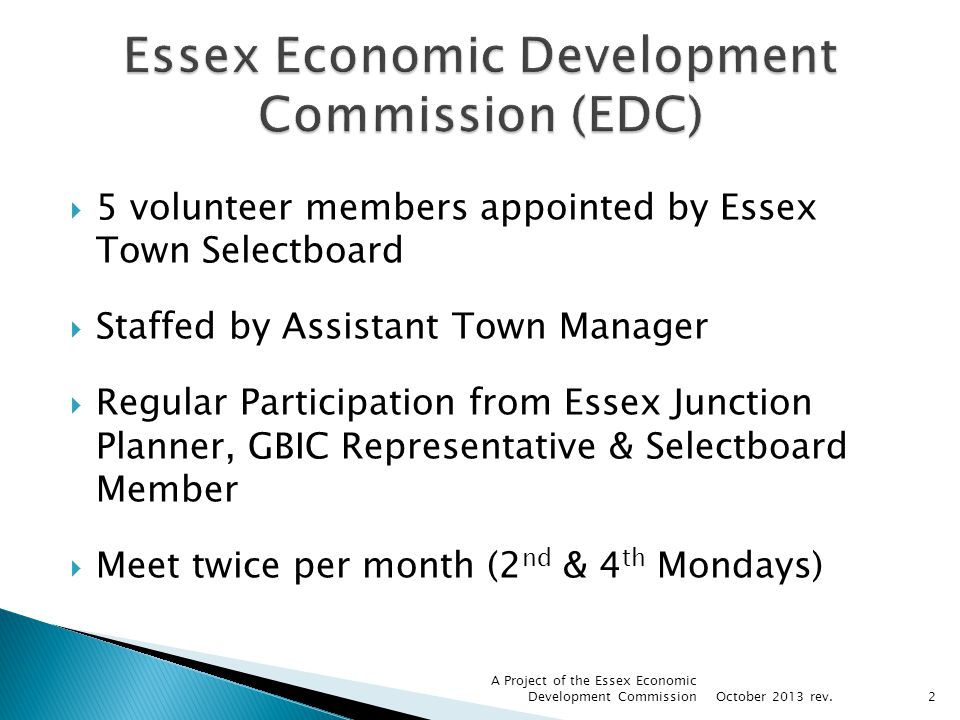5 volunteer members appointed by Essex Town Selectboard Staffed by Assistant Town Manager Regular Participation from Essex Junction Planner, GBIC Representative & Selectboard Member Meet twice per month (2 nd & 4 th Mondays) October 2013 rev.