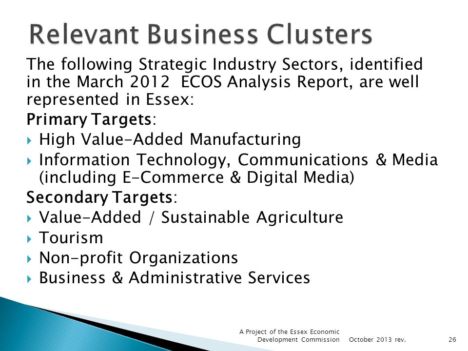 The following Strategic Industry Sectors, identified in the March 2012 ECOS Analysis Report, are well represented in Essex: Primary Targets: High Valu