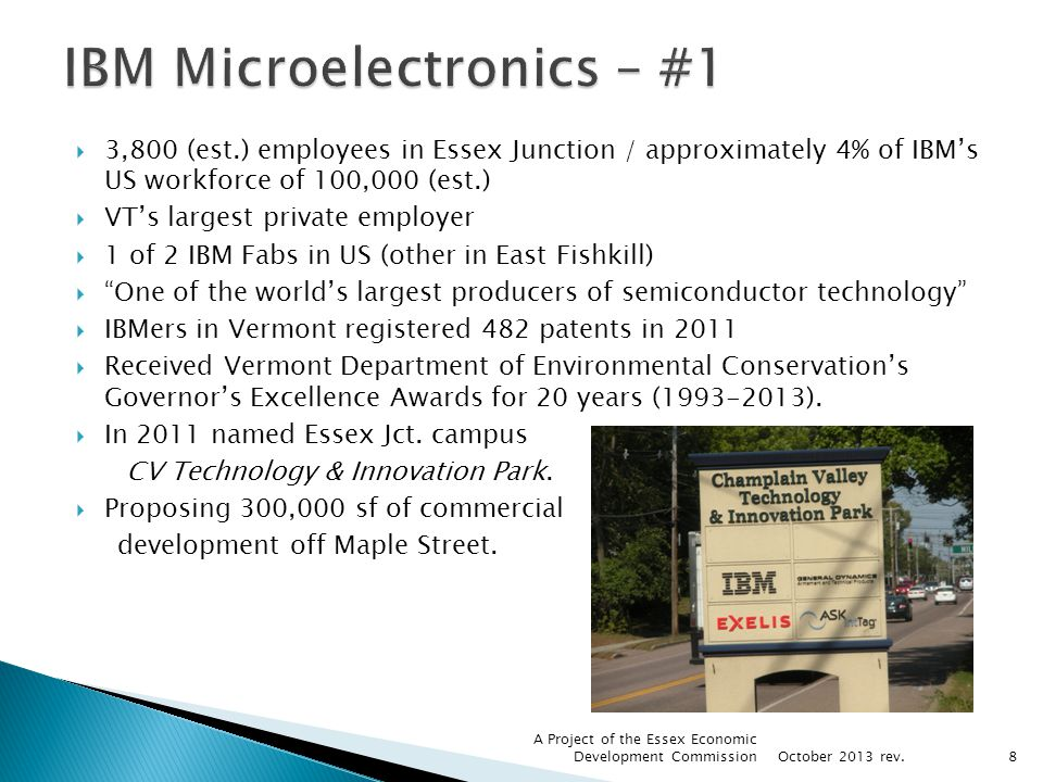 3,800 (est.) employees in Essex Junction / approximately 4% of IBMs US workforce of 100,000 (est.) VTs largest private employer 1 of 2 IBM Fabs in US (other in East Fishkill) One of the worlds largest producers of semiconductor technology IBMers in Vermont registered 482 patents in 2011 Received Vermont Department of Environmental Conservations Governors Excellence Awards for 20 years ( ).
