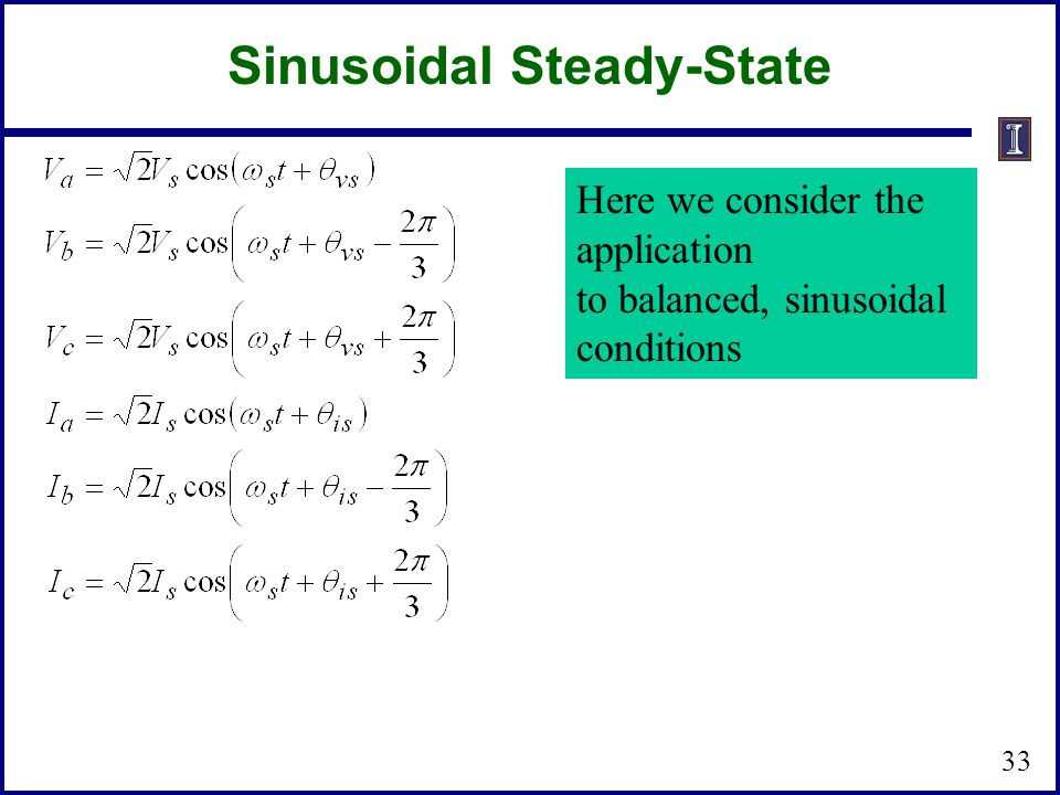 Sinusoidal Steady-State 33 Here we consider the application to balanced, sinusoidal conditions