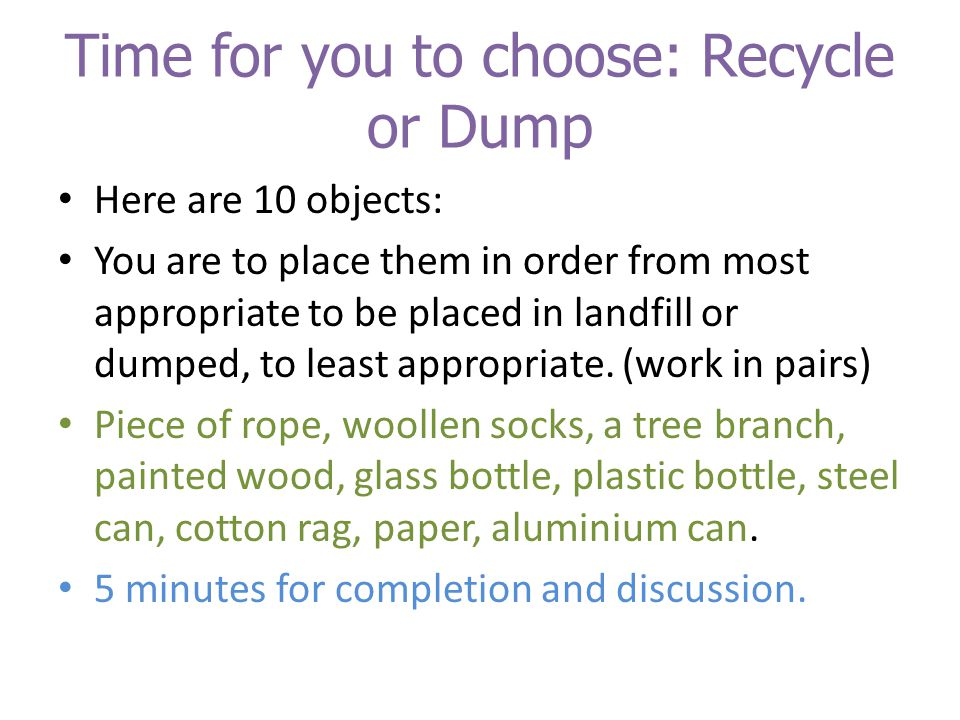 Time for you to choose: Recycle or Dump Here are 10 objects: You are to place them in order from most appropriate to be placed in landfill or dumped, to least appropriate.