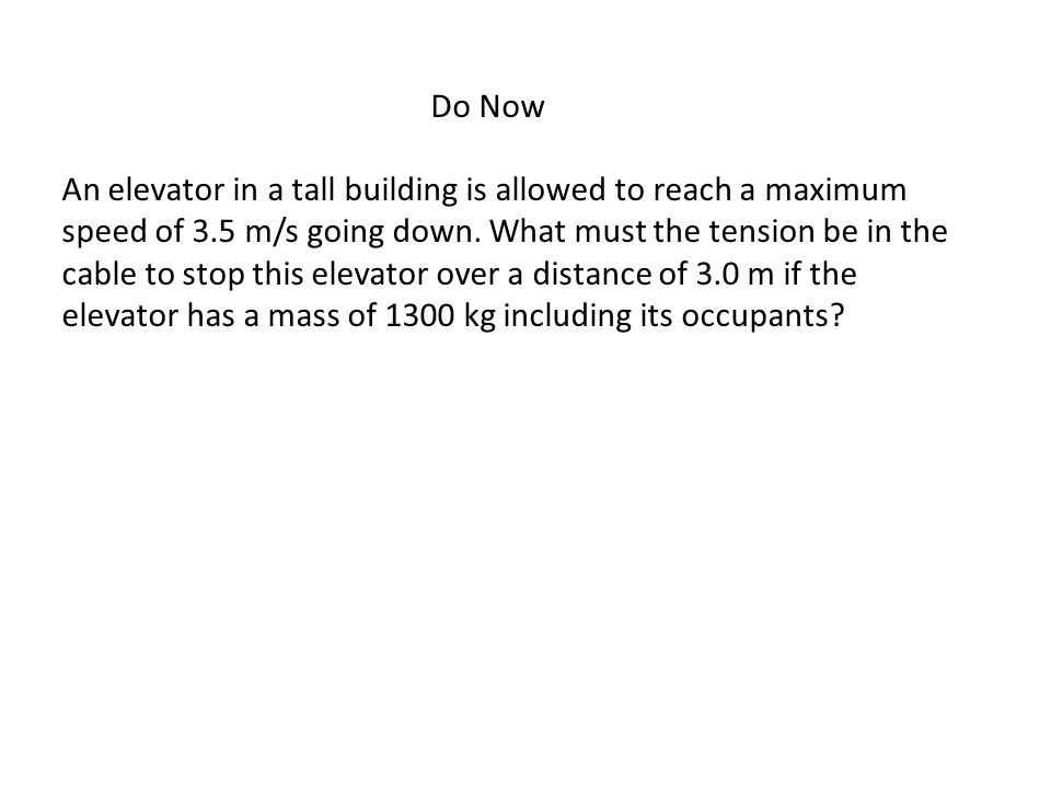 Do Now An elevator in a tall building is allowed to reach a maximum speed of 3.5 m/s going down.