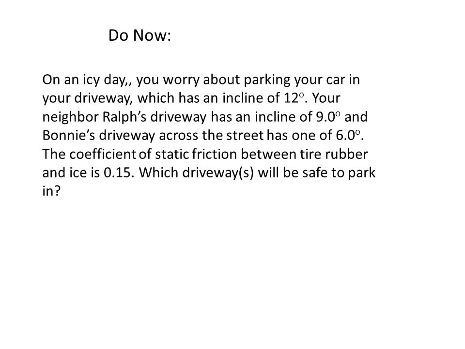 Do Now: On an icy day,, you worry about parking your car in your driveway, which has an incline of 12 o.
