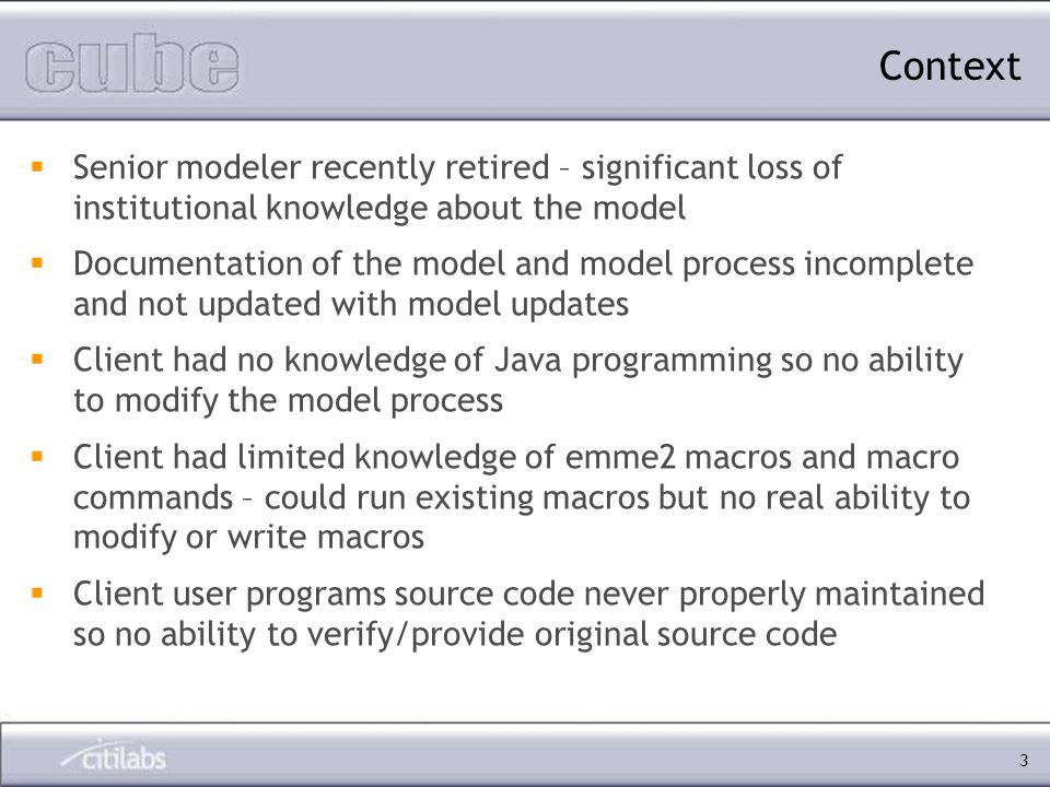 3 Senior modeler recently retired – significant loss of institutional knowledge about the model Documentation of the model and model process incomplete and not updated with model updates Client had no knowledge of Java programming so no ability to modify the model process Client had limited knowledge of emme2 macros and macro commands – could run existing macros but no real ability to modify or write macros Client user programs source code never properly maintained so no ability to verify/provide original source code Context