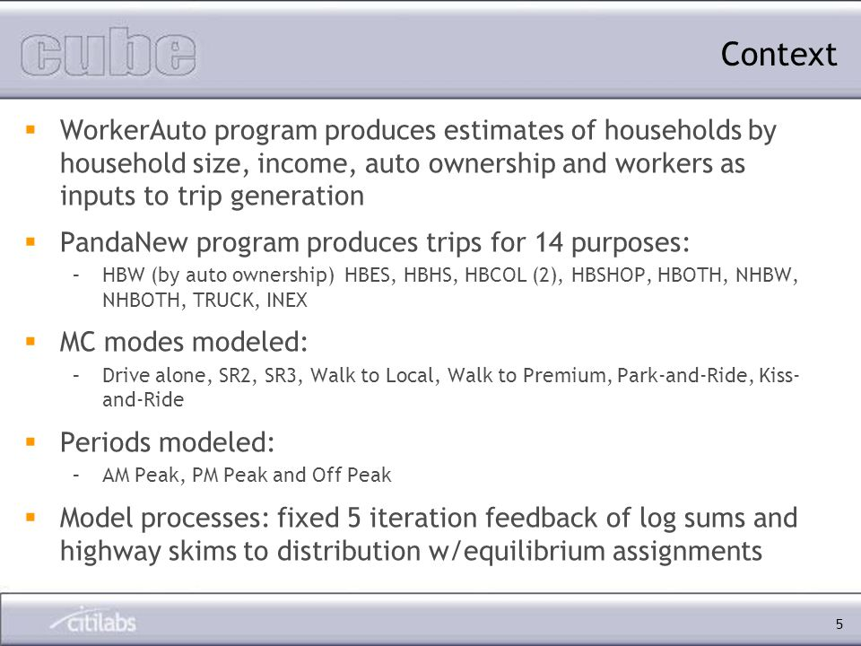5 WorkerAuto program produces estimates of households by household size, income, auto ownership and workers as inputs to trip generation PandaNew program produces trips for 14 purposes: –HBW (by auto ownership) HBES, HBHS, HBCOL (2), HBSHOP, HBOTH, NHBW, NHBOTH, TRUCK, INEX MC modes modeled: –Drive alone, SR2, SR3, Walk to Local, Walk to Premium, Park-and-Ride, Kiss- and-Ride Periods modeled: –AM Peak, PM Peak and Off Peak Model processes: fixed 5 iteration feedback of log sums and highway skims to distribution w/equilibrium assignments Context