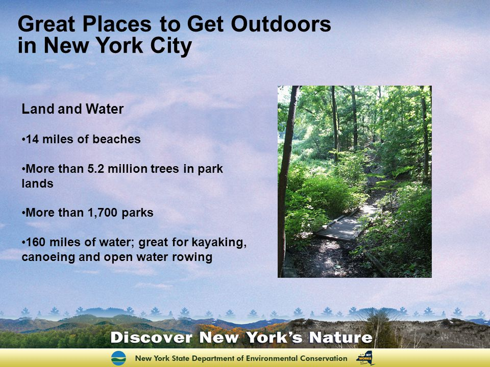 Land and Water 14 miles of beaches More than 5.2 million trees in park lands More than 1,700 parks 160 miles of water; great for kayaking, canoeing and open water rowing Great Places to Get Outdoors in New York City