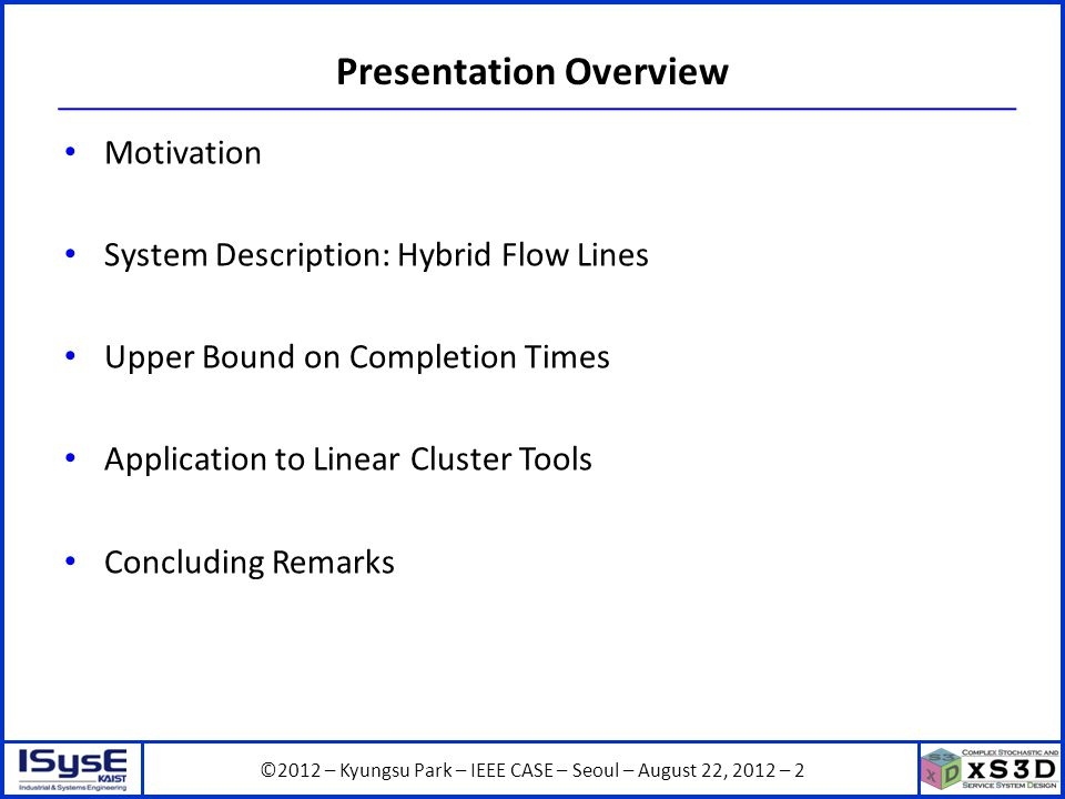 ©2012 – Kyungsu Park – IEEE CASE – Seoul – August 22, 2012 – 2 Presentation Overview Motivation System Description: Hybrid Flow Lines Upper Bound on Completion Times Application to Linear Cluster Tools Concluding Remarks