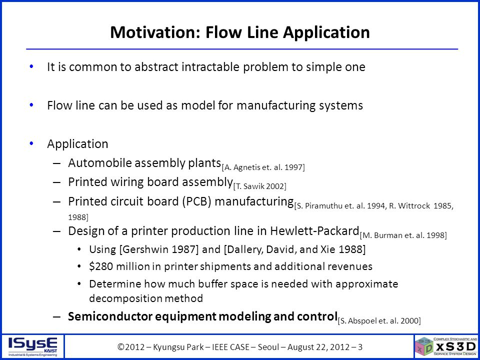 ©2012 – Kyungsu Park – IEEE CASE – Seoul – August 22, 2012 – 3 Motivation: Flow Line Application It is common to abstract intractable problem to simple one Flow line can be used as model for manufacturing systems Application – Automobile assembly plants [A.