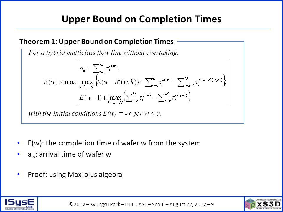 ©2012 – Kyungsu Park – IEEE CASE – Seoul – August 22, 2012 – 9 E(w): the completion time of wafer w from the system a w : arrival time of wafer w Proof: using Max-plus algebra Upper Bound on Completion Times For a hybrid multiclass flow line without overtaking, with the initial conditions E(w) = - for w 0.