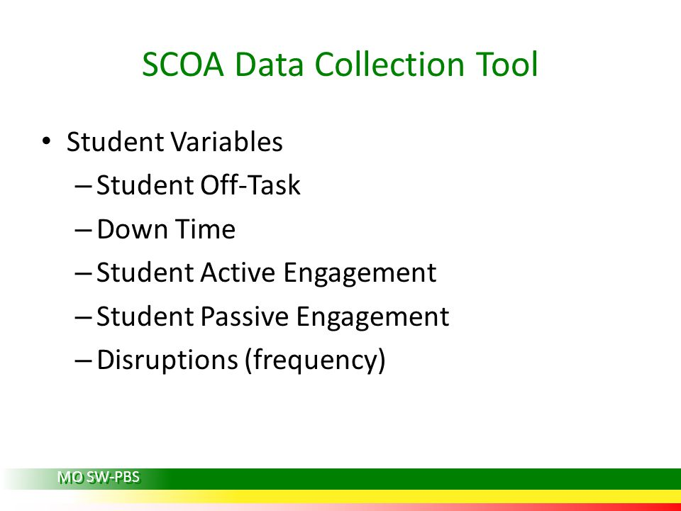 SCOA Data Collection Tool Student Variables – Student Off-Task – Down Time – Student Active Engagement – Student Passive Engagement – Disruptions (frequency) MO SW-PBS