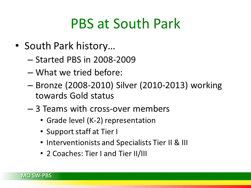 PBS at South Park South Park history… – Started PBS in 2008-2009 – What we tried before: – Bronze (2008-2010) Silver (2010-2013) working towards Gold status – 3 Teams with cross-over members Grade level (K-2) representation Support staff at Tier I Interventionists and Specialists Tier II & III 2 Coaches: Tier I and Tier II/III MO SW-PBS