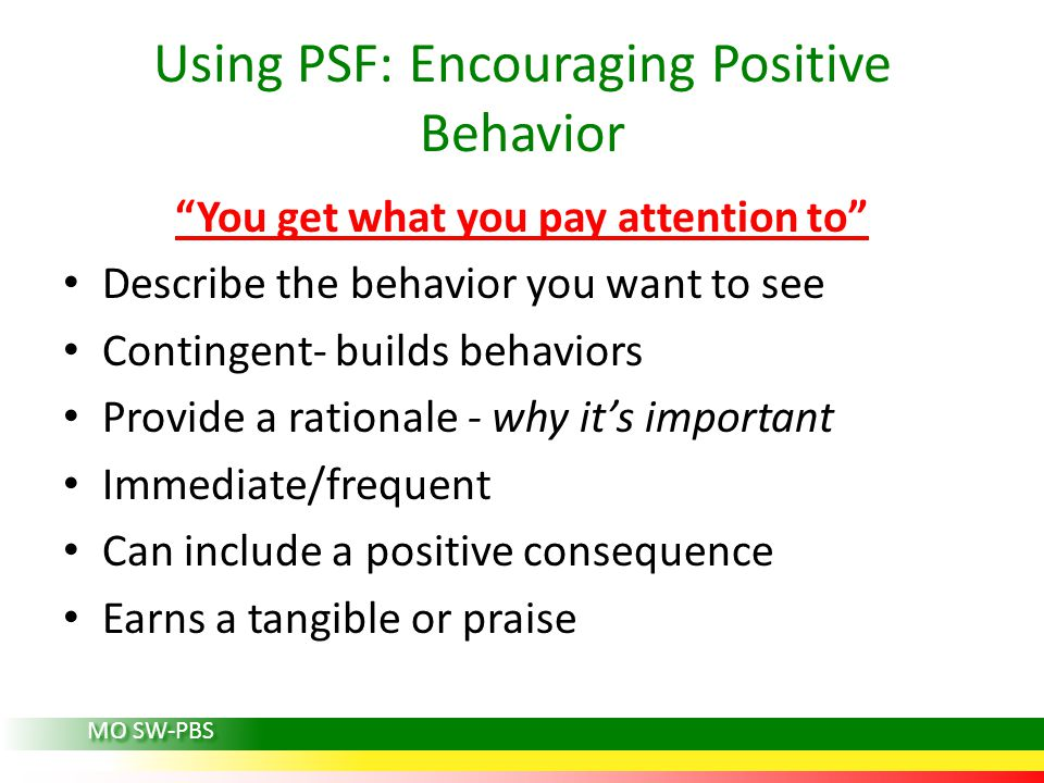 Using PSF: Encouraging Positive Behavior You get what you pay attention to Describe the behavior you want to see Contingent- builds behaviors Provide a rationale - why its important Immediate/frequent Can include a positive consequence Earns a tangible or praise MO SW-PBS