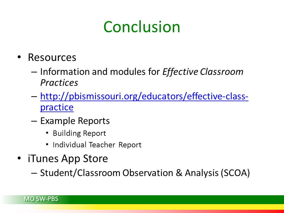 Conclusion Resources – Information and modules for Effective Classroom Practices – http://pbismissouri.org/educators/effective-class- practice http://pbismissouri.org/educators/effective-class- practice – Example Reports Building Report Individual Teacher Report iTunes App Store – Student/Classroom Observation & Analysis (SCOA) MO SW-PBS