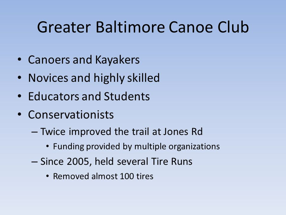 Greater Baltimore Canoe Club Canoers and Kayakers Novices and highly skilled Educators and Students Conservationists – Twice improved the trail at Jones Rd Funding provided by multiple organizations – Since 2005, held several Tire Runs Removed almost 100 tires