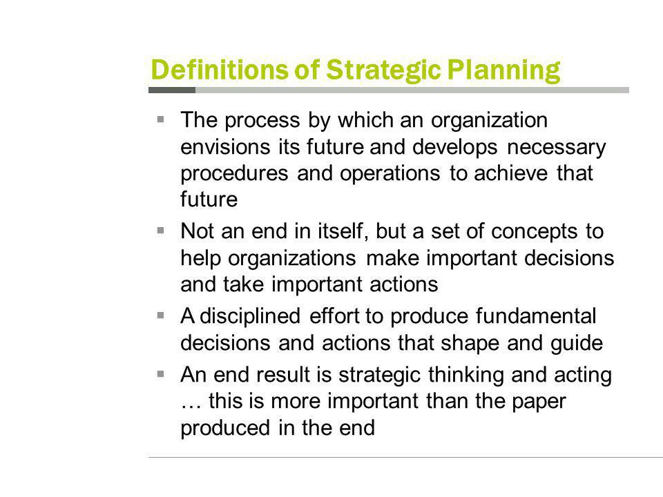 Definitions of Strategic Planning The process by which an organization envisions its future and develops necessary procedures and operations to achieve that future Not an end in itself, but a set of concepts to help organizations make important decisions and take important actions A disciplined effort to produce fundamental decisions and actions that shape and guide An end result is strategic thinking and acting … this is more important than the paper produced in the end