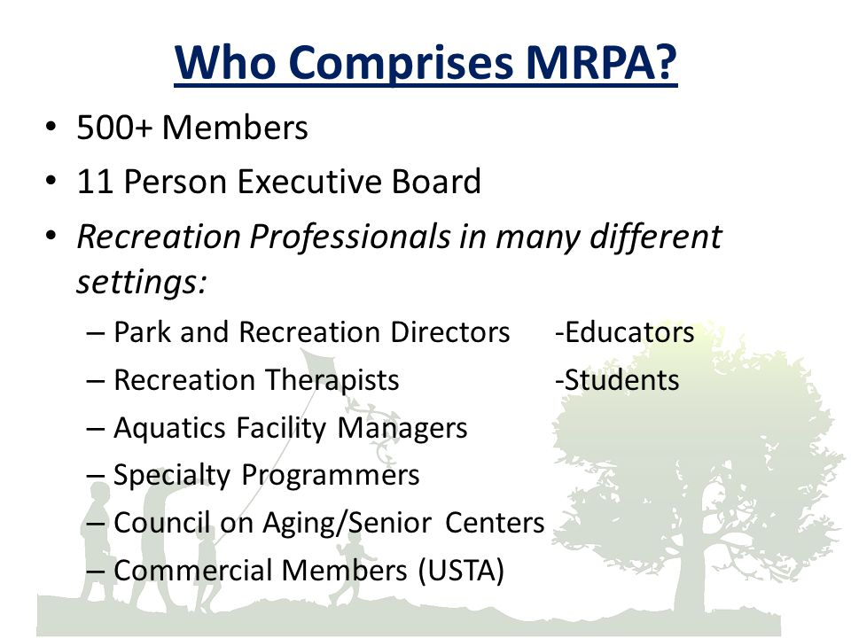 Who Comprises MRPA? 500+ Members 11 Person Executive Board Recreation Professionals in many different settings: – Park and Recreation Directors-Educat