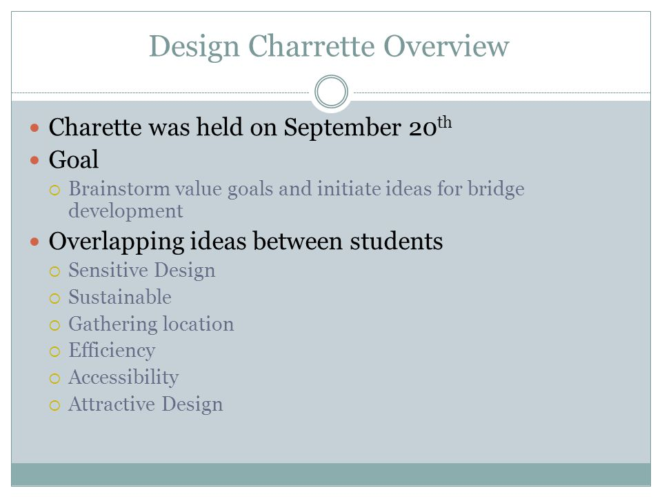 Design Charrette Overview Charette was held on September 20 th Goal Brainstorm value goals and initiate ideas for bridge development Overlapping ideas between students Sensitive Design Sustainable Gathering location Efficiency Accessibility Attractive Design