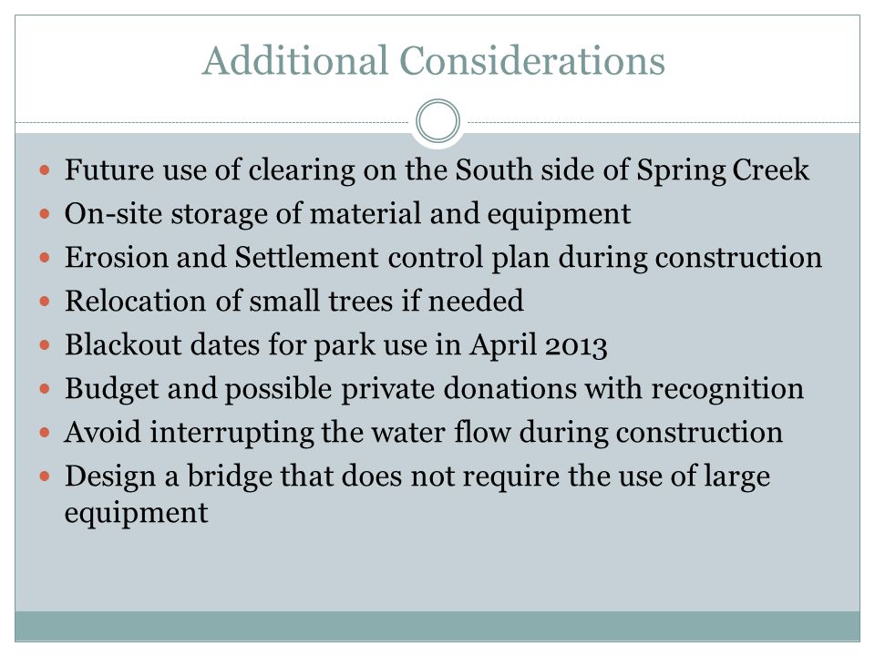 Additional Considerations Future use of clearing on the South side of Spring Creek On-site storage of material and equipment Erosion and Settlement control plan during construction Relocation of small trees if needed Blackout dates for park use in April 2013 Budget and possible private donations with recognition Avoid interrupting the water flow during construction Design a bridge that does not require the use of large equipment