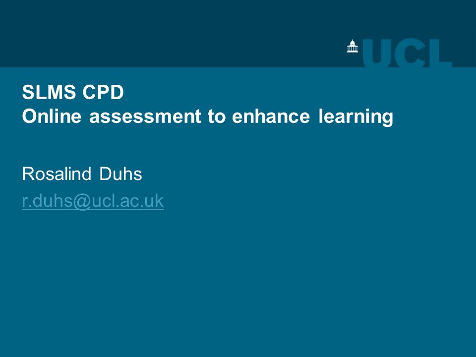 SLMS CPD Online assessment to enhance learning Rosalind Duhs r.duhs@ucl.ac.uk