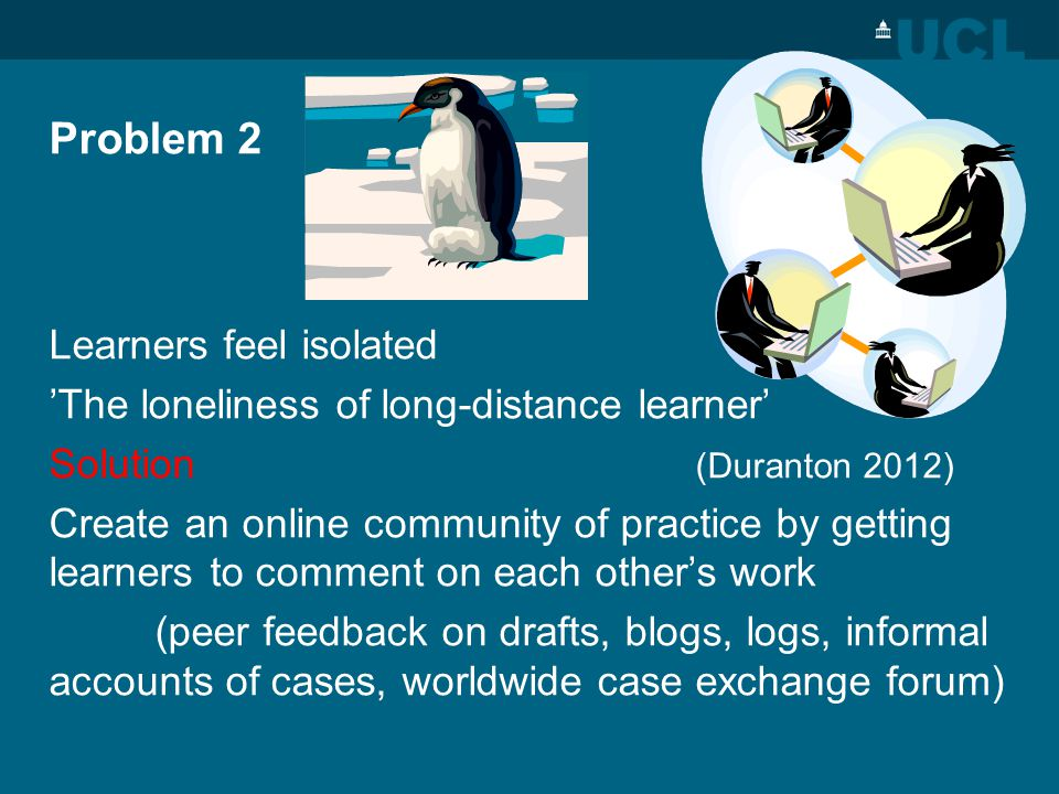 Problem 2 Learners feel isolated The loneliness of long-distance learner Solution (Duranton 2012) Create an online community of practice by getting learners to comment on each others work (peer feedback on drafts, blogs, logs, informal accounts of cases, worldwide case exchange forum)