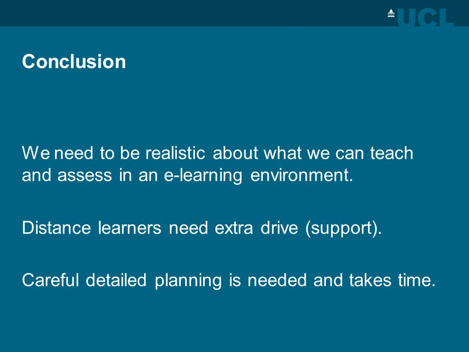 Conclusion We need to be realistic about what we can teach and assess in an e-learning environment.
