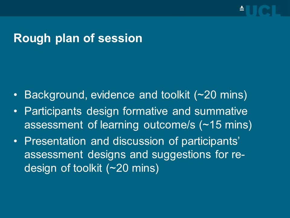 Rough plan of session Background, evidence and toolkit (~20 mins) Participants design formative and summative assessment of learning outcome/s (~15 mi