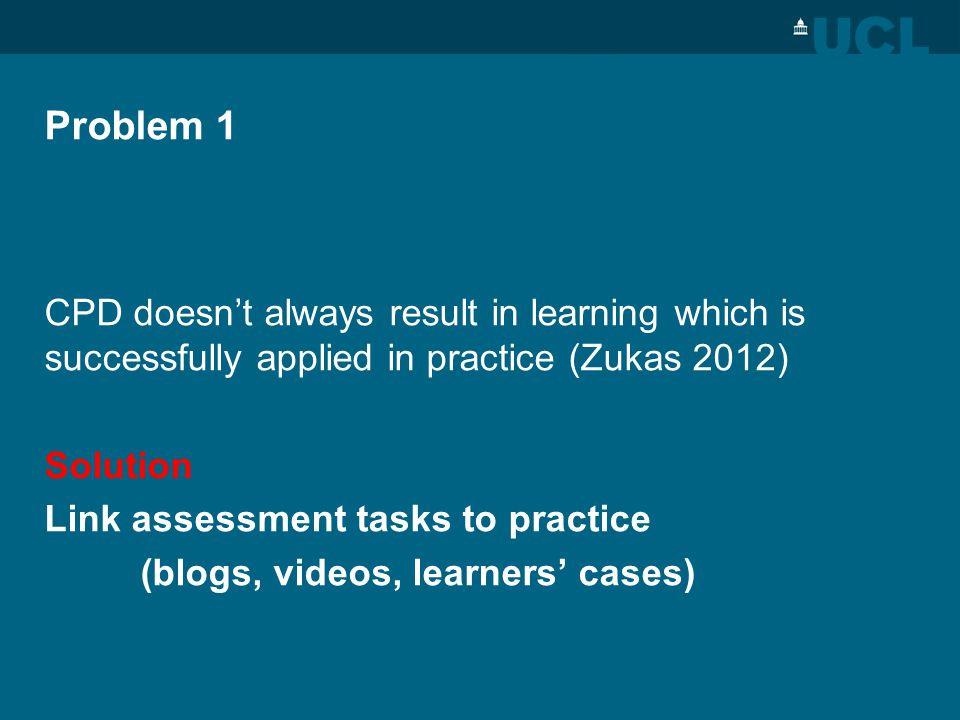 Problem 1 CPD doesnt always result in learning which is successfully applied in practice (Zukas 2012) Solution Link assessment tasks to practice (blogs, videos, learners cases)