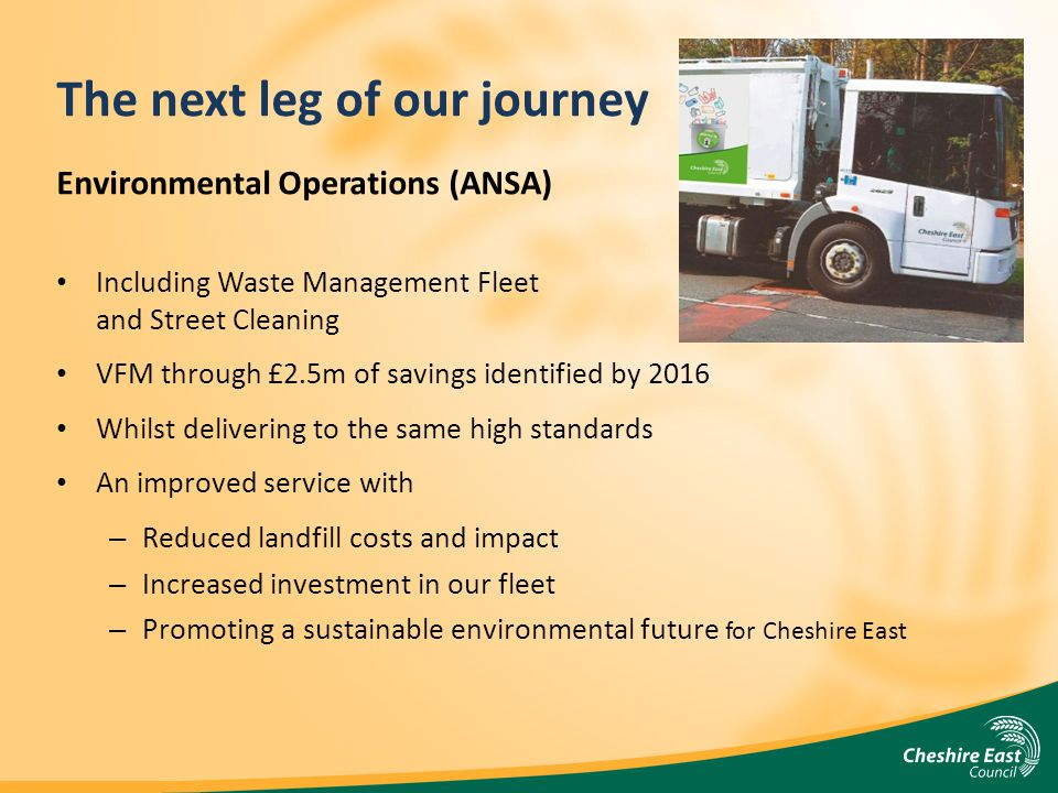 The next leg of our journey Environmental Operations (ANSA) Including Waste Management Fleet and Street Cleaning VFM through £2.5m of savings identified by 2016 Whilst delivering to the same high standards An improved service with – Reduced landfill costs and impact – Increased investment in our fleet – Promoting a sustainable environmental future for Cheshire East