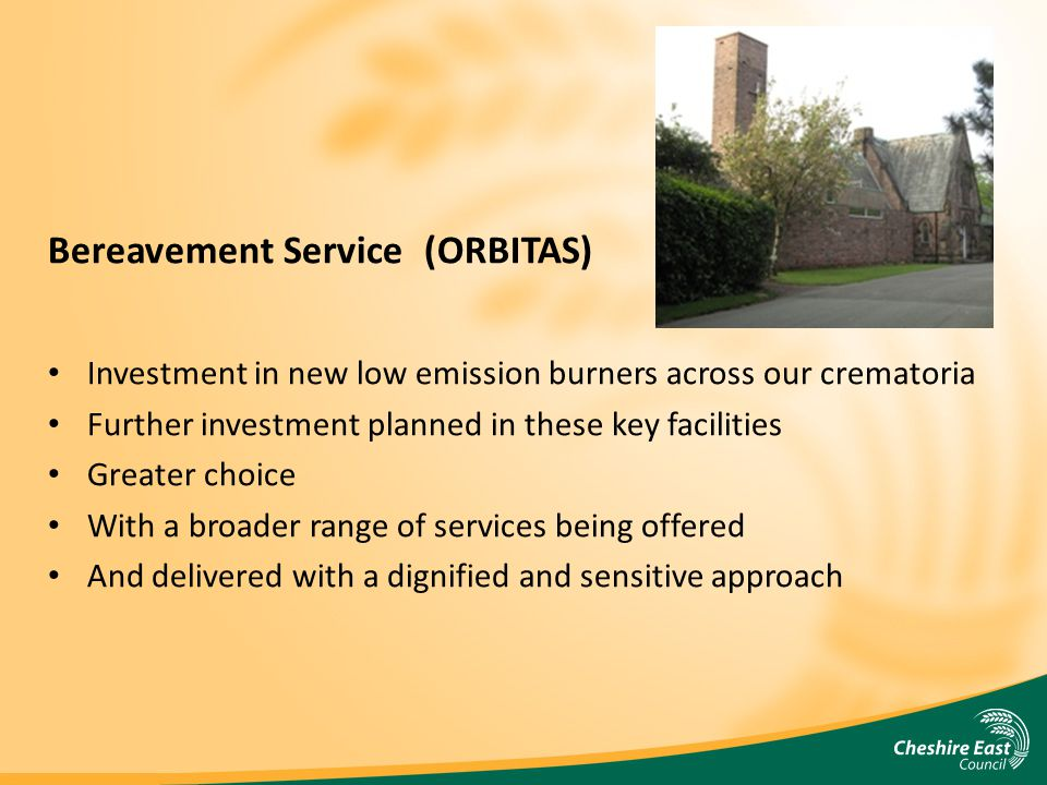 Bereavement Service (ORBITAS) Investment in new low emission burners across our crematoria Further investment planned in these key facilities Greater choice With a broader range of services being offered And delivered with a dignified and sensitive approach