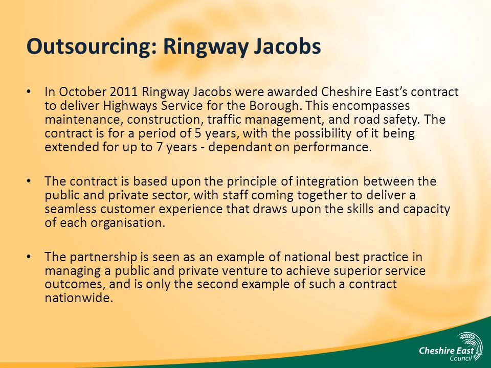 Outsourcing: Ringway Jacobs In October 2011 Ringway Jacobs were awarded Cheshire Easts contract to deliver Highways Service for the Borough.