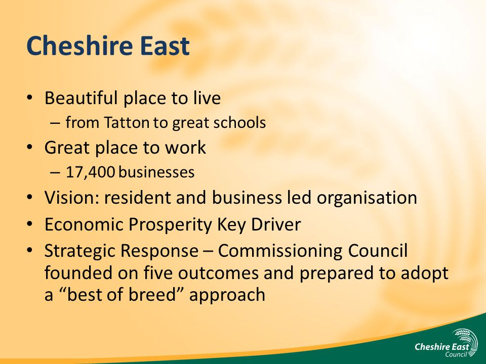 Cheshire East Beautiful place to live – from Tatton to great schools Great place to work – 17,400 businesses Vision: resident and business led organisation Economic Prosperity Key Driver Strategic Response – Commissioning Council founded on five outcomes and prepared to adopt a best of breed approach