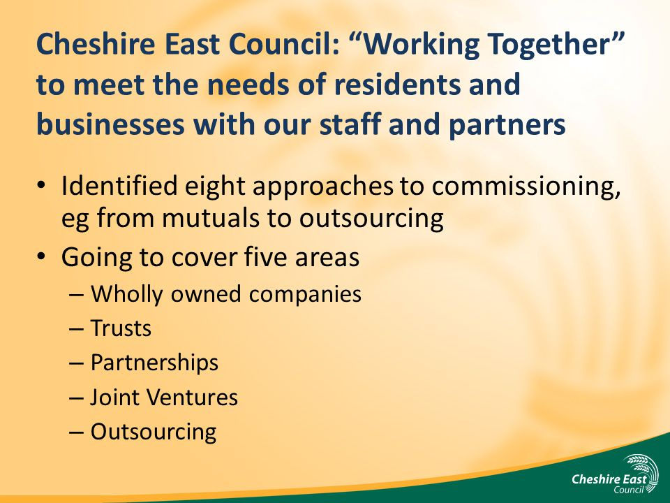 Cheshire East Council: Working Together to meet the needs of residents and businesses with our staff and partners Identified eight approaches to commi
