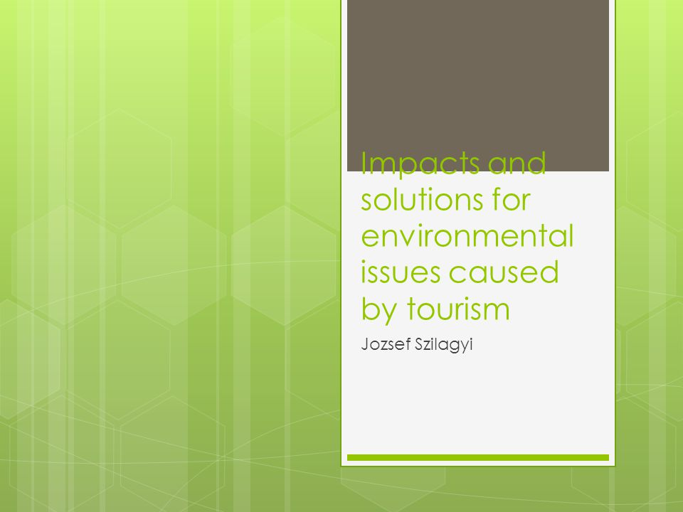 Impacts and solutions for environmental issues caused by tourism Jozsef Szilagyi