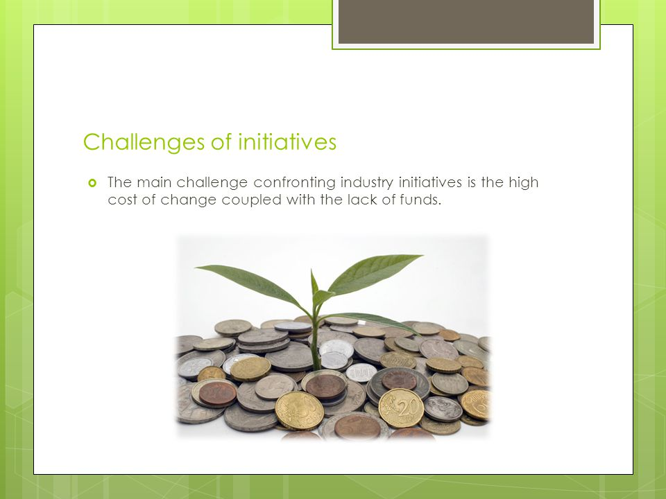 Challenges of initiatives The main challenge confronting industry initiatives is the high cost of change coupled with the lack of funds.