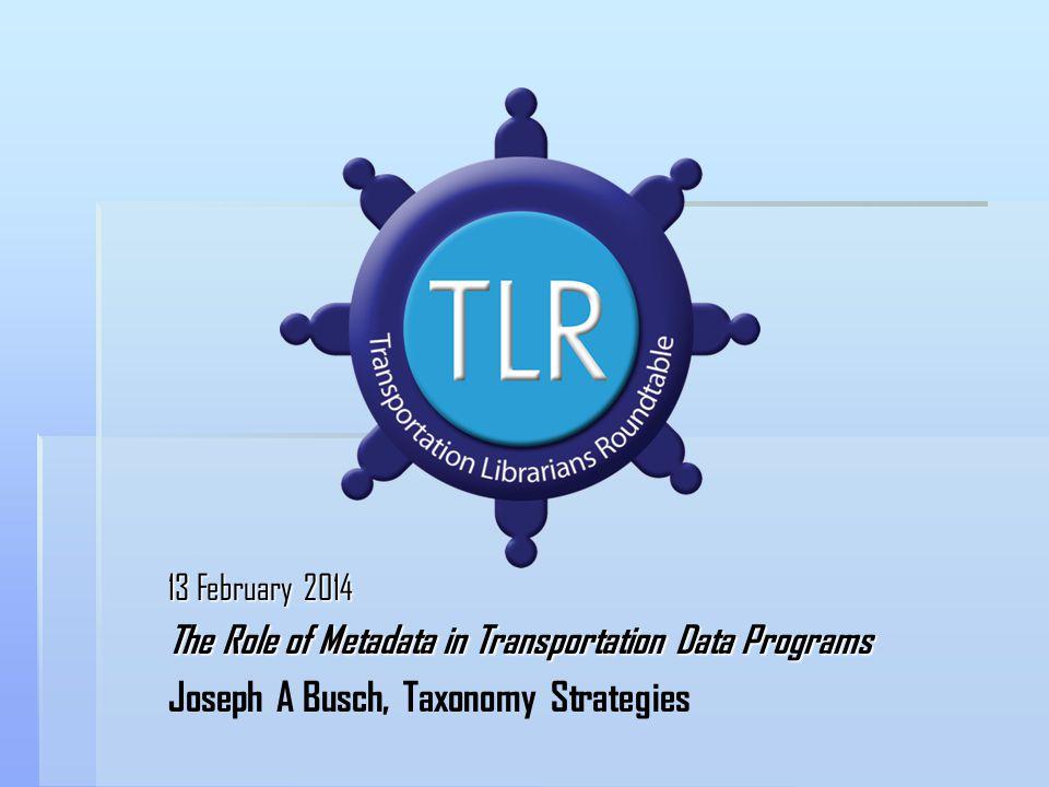 13 February 2014 The Role of Metadata in Transportation Data Programs Joseph A Busch, Taxonomy Strategies