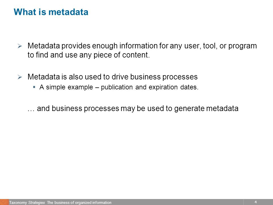 4 Taxonomy Strategies The business of organized information What is metadata Metadata provides enough information for any user, tool, or program to find and use any piece of content.
