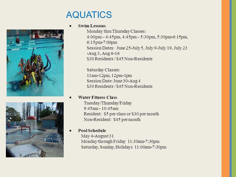 Swim Lessons Monday thru Thursday Classes: 4:00pm – 4:45pm, 4:45pm – 5:30pm, 5:30pm-6:15pm, 6:15pm-7:00pm Session Dates: June 25-July 5, July 9-July 19, July 23 -Aug 3, Aug 6-16 $30 Residents / $45 Non-Residents Saturday Classes: 11am-12pm, 12pm-1pm Session Date: June 30-Aug 4 $30 Residents / $45 Non-Residents Water Fitness Class Tuesday/Thursday/Friday 9:45am - 10:45am Resident: $5 per class or $30 per month Non-Resident: $45 per month Pool Schedule May 4-August 31 Monday through Friday 11:30am-7:30pm Saturday, Sunday, Holidays 11:00am-7:30pm AQUATICS