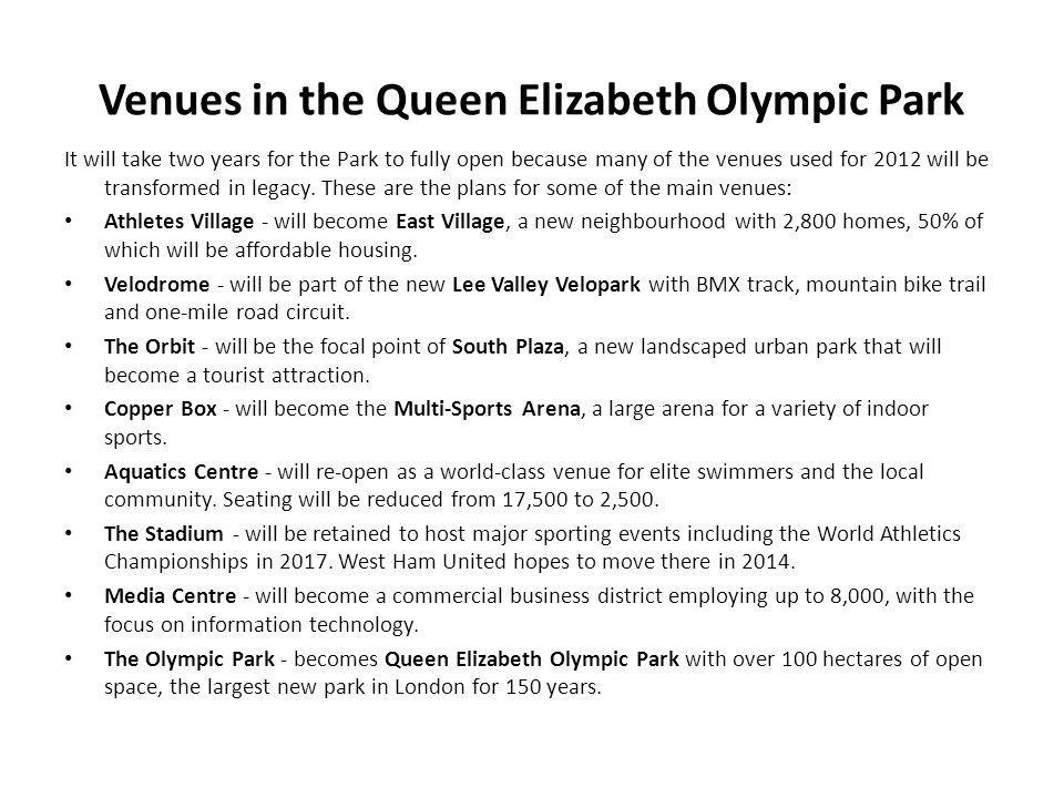 Venues in the Queen Elizabeth Olympic Park It will take two years for the Park to fully open because many of the venues used for 2012 will be transformed in legacy.