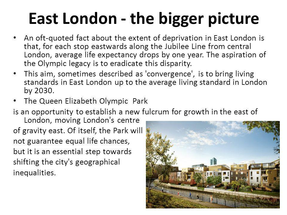 East London - the bigger picture An oft-quoted fact about the extent of deprivation in East London is that, for each stop eastwards along the Jubilee Line from central London, average life expectancy drops by one year.