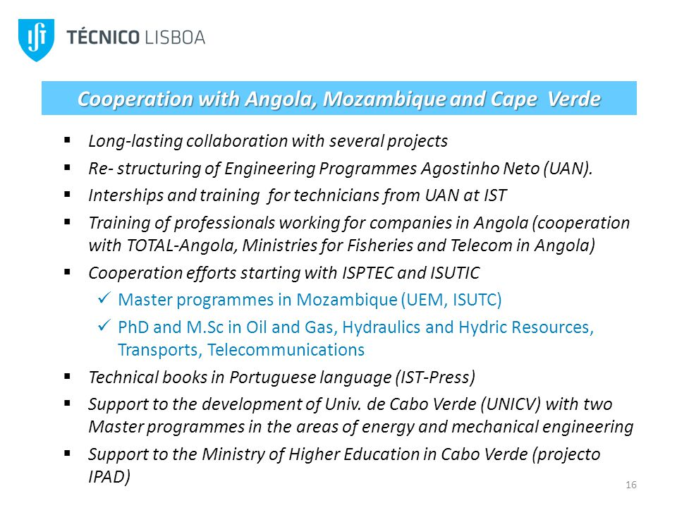 16 Cooperation with Angola, Mozambique and Cape Verde Long-lasting collaboration with several projects Re- structuring of Engineering Programmes Agostinho Neto (UAN).
