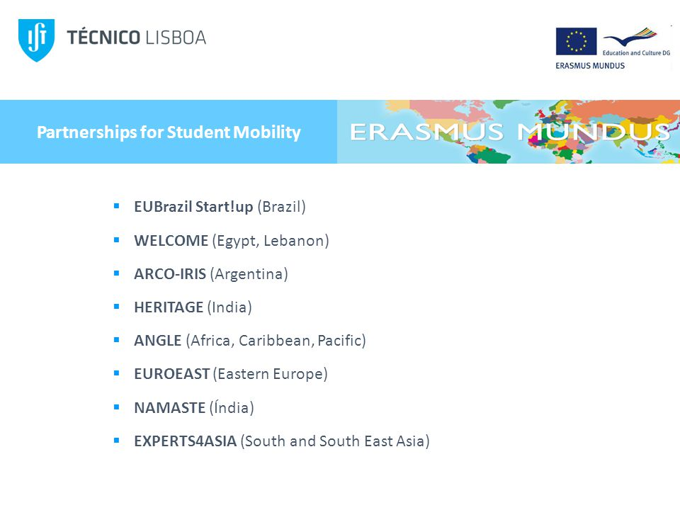 Partnerships for Student Mobility EUBrazil Start!up (Brazil) WELCOME (Egypt, Lebanon) ARCO-IRIS (Argentina) HERITAGE (India) ANGLE (Africa, Caribbean, Pacific) EUROEAST (Eastern Europe) NAMASTE (Índia) EXPERTS4ASIA (South and South East Asia)