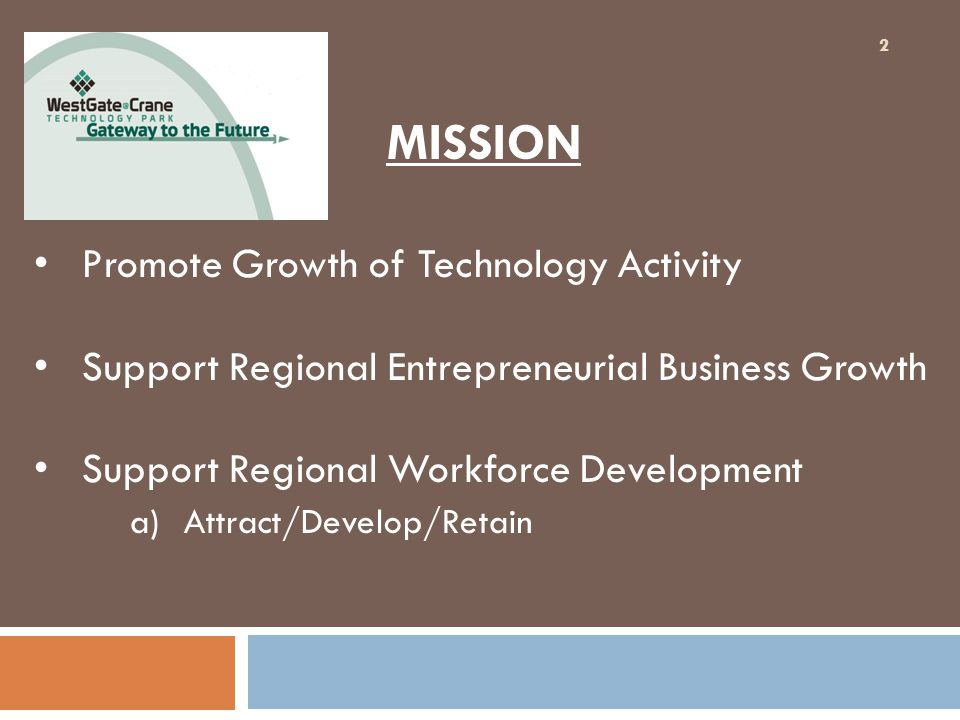 MISSION Promote Growth of Technology Activity Support Regional Entrepreneurial Business Growth Support Regional Workforce Development a)Attract/Develo