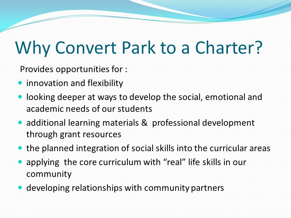 Why Convert Park to a Charter? Provides opportunities for : innovation and flexibility looking deeper at ways to develop the social, emotional and aca