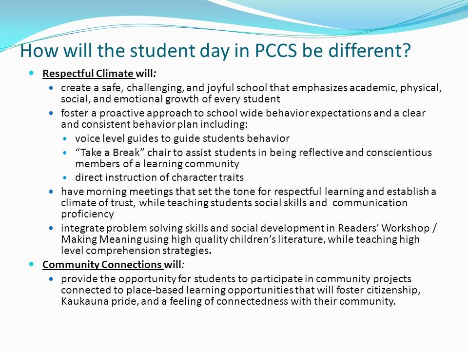 How will the student day in PCCS be different? Respectful Climate will: create a safe, challenging, and joyful school that emphasizes academic, physic