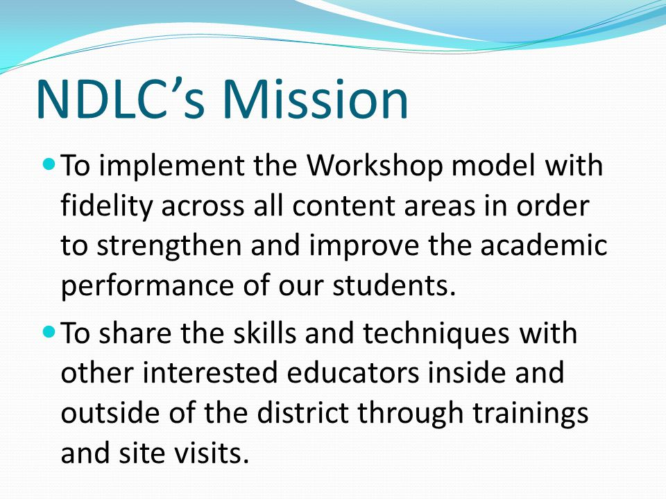 Foundations of NDLC Comprehensive literacy program is the core Workshop structure for all instruction Language Arts, Math, Science & Social Studies (Inquiry Circles) Oral Literacy (Speaking, Listening, Dialogue, Debate) Students will see themselves as independent learners with important stories to tell Teachers will see themselves as learners and leaders We will seek reciprocal relationships with other learning institutions; both locally and nationally Professional development will be frequent, strategic and rigorous Parents will see themselves as an integral and involved part of the school community Parents are their childs first teacher, therefore we will provide a high level of parent education