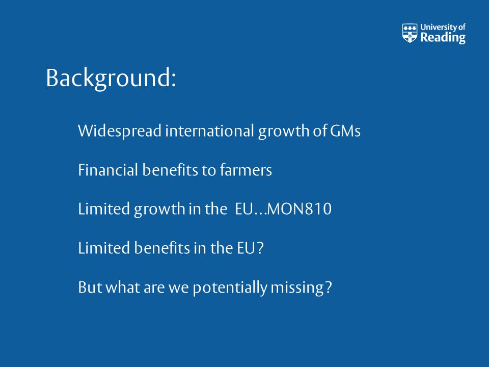 Background: Widespread international growth of GMs Financial benefits to farmers Limited growth in the EU…MON810 Limited benefits in the EU? But what