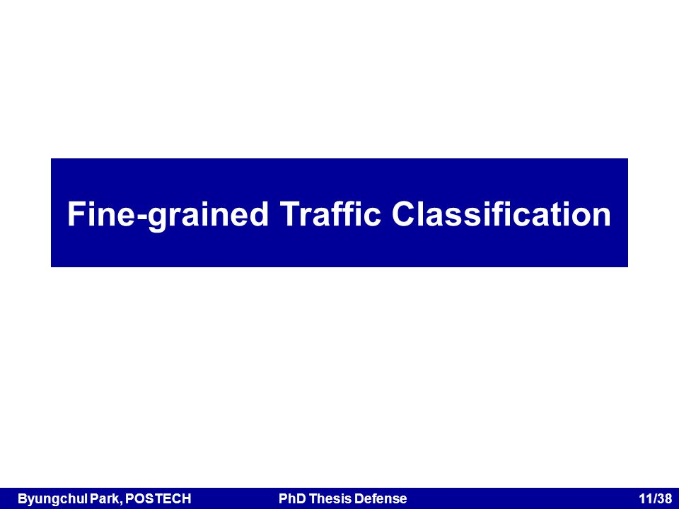 Byungchul Park, POSTECHPhD Thesis Defense 11/38 Fine-grained Traffic Classification