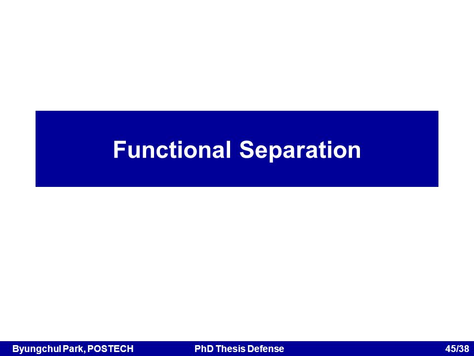 Byungchul Park, POSTECHPhD Thesis Defense 45/38 Functional Separation